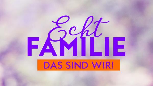 Echt Familie - Das sind wir!