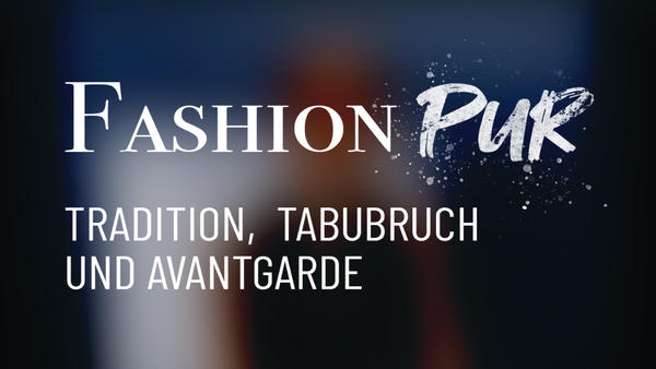Fashion Pur - Tradition, Tabubruch und Avantgarde