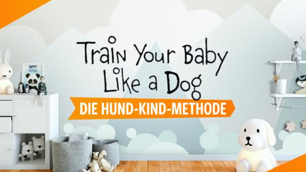 Train Your Baby Like a Dog - Die Hund-Kind-Methode